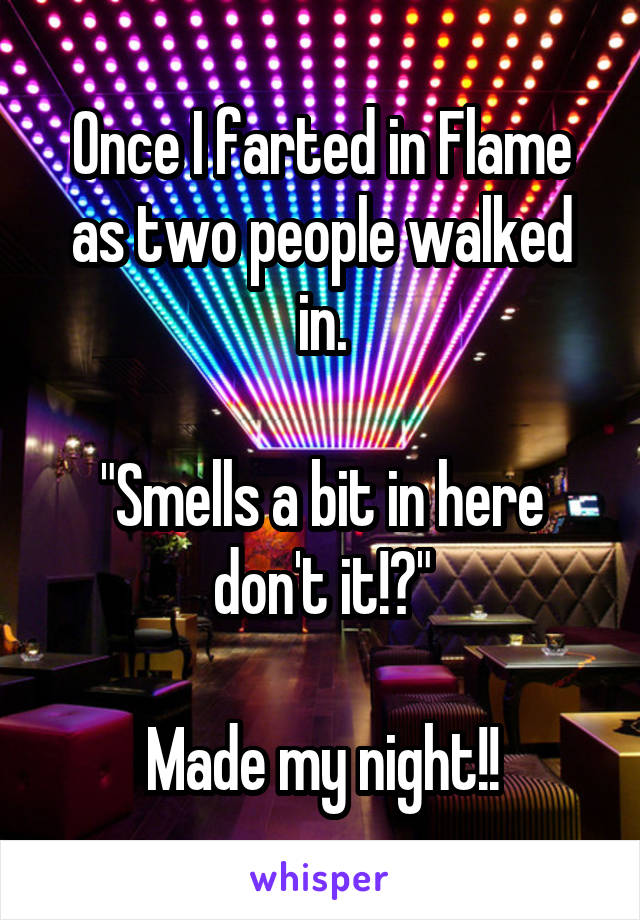 """Once I farted in Flame as two people walked in.  """"Smells a bit in here don't it!?""""  Made my night!!"""