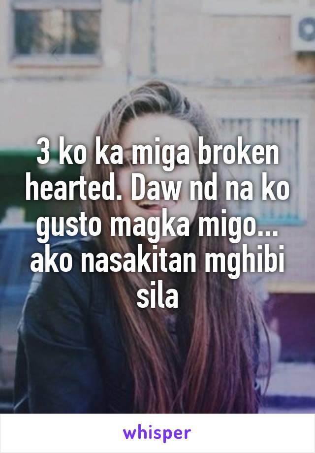 3 ko ka miga broken hearted. Daw nd na ko gusto magka migo... ako nasakitan mghibi sila