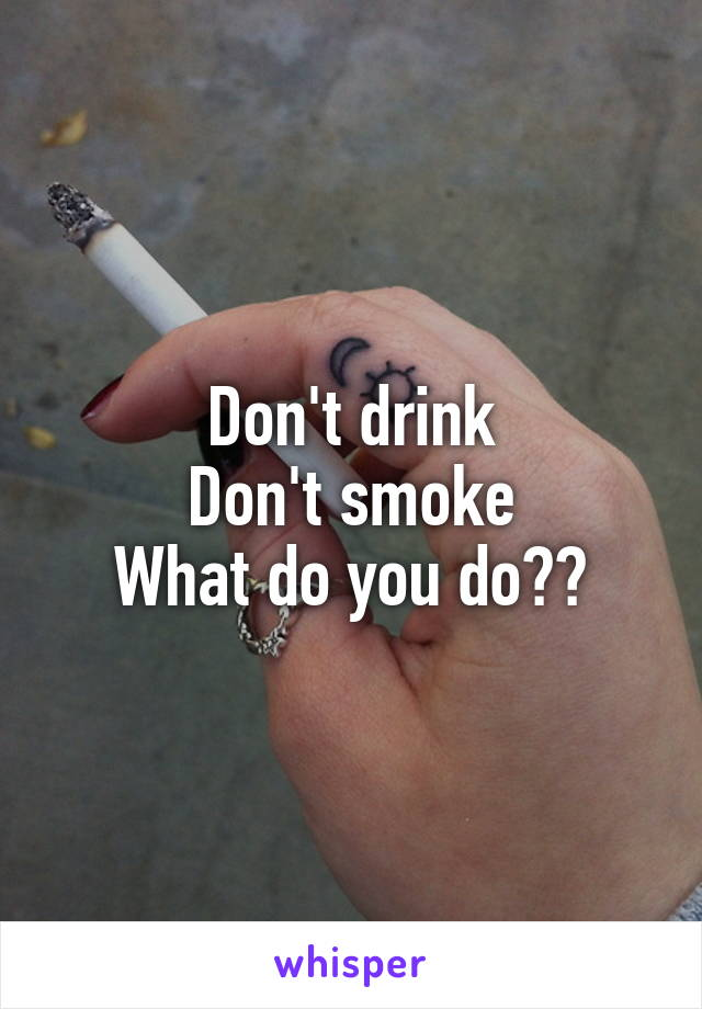 Don't drink Don't smoke What do you do??