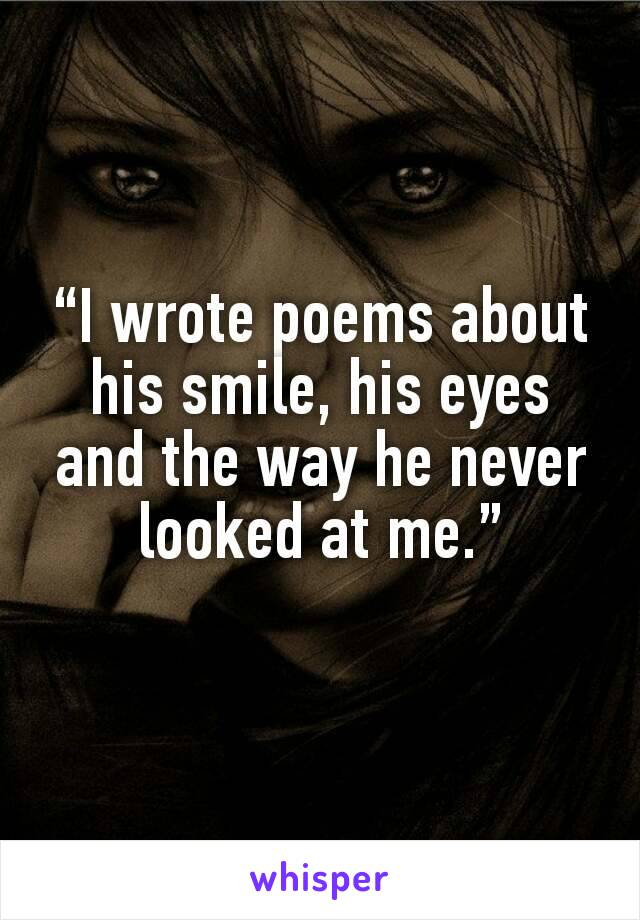 """I wrote poems about his smile, his eyes and the way he never looked at me."""