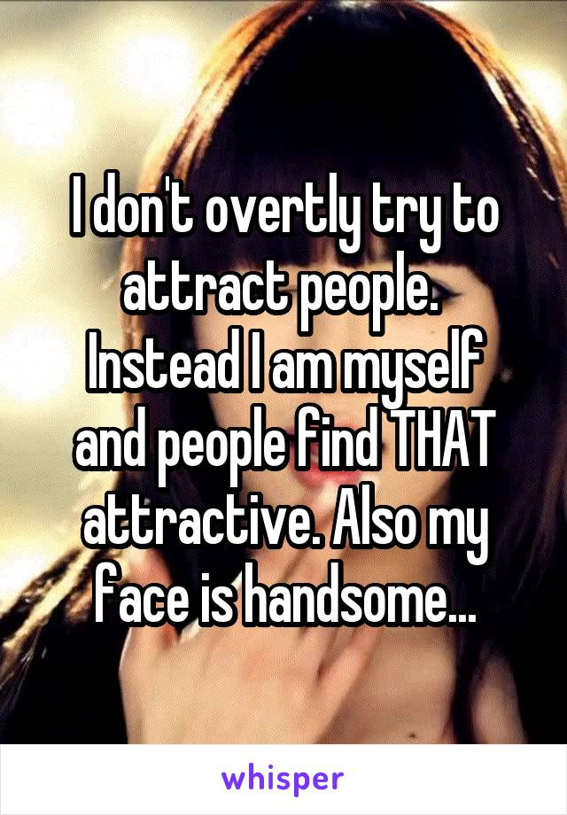 I don't overtly try to attract people.  Instead I am myself and people find THAT attractive. Also my face is handsome...