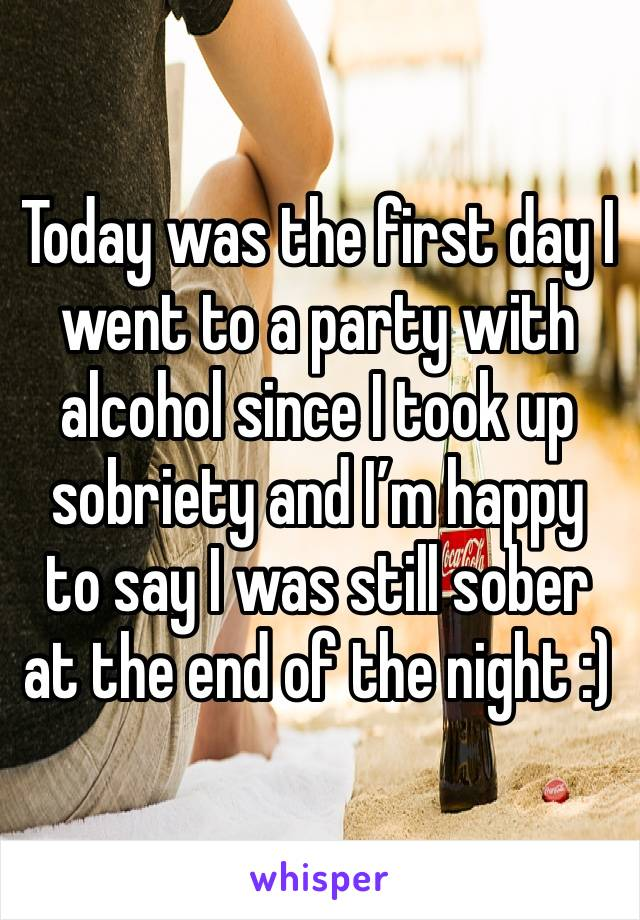 Today was the first day I went to a party with alcohol since I took up sobriety and I'm happy to say I was still sober at the end of the night :)