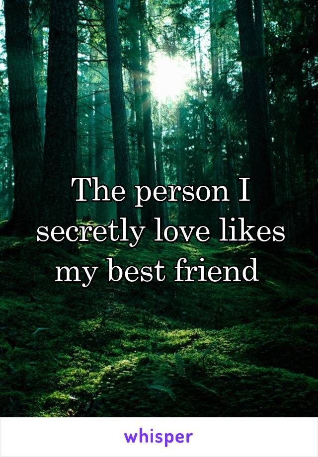 The person I secretly love likes my best friend