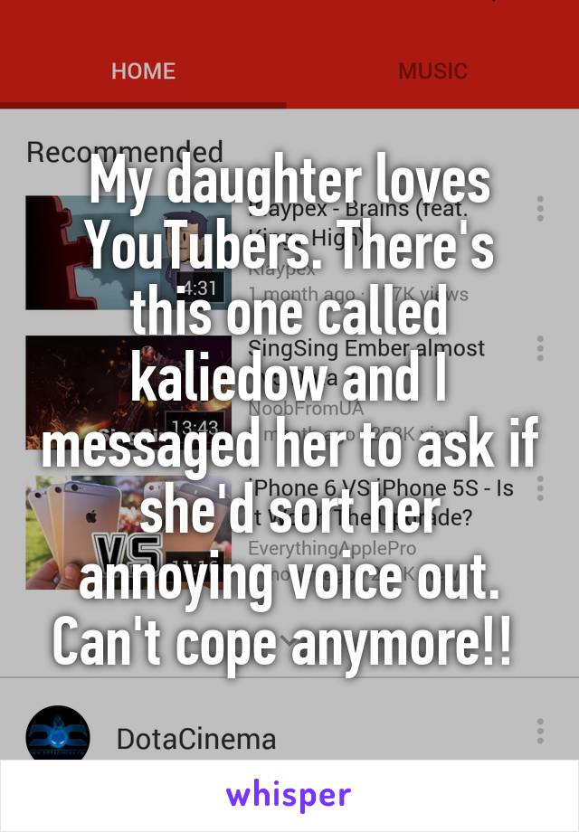 My daughter loves YouTubers. There's this one called kaliedow and I messaged her to ask if she'd sort her annoying voice out. Can't cope anymore!!