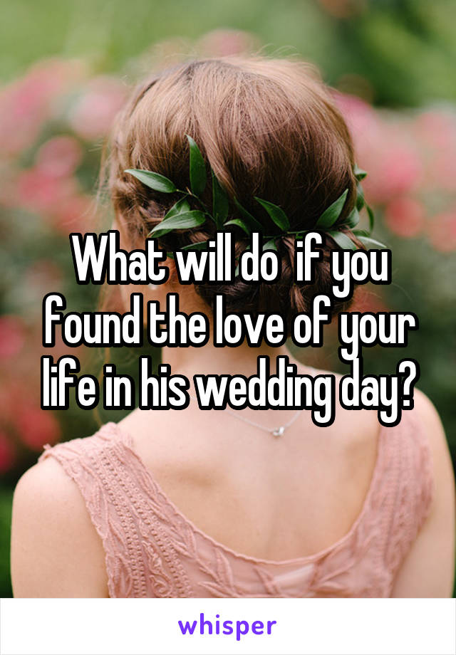 What will do  if you found the love of your life in his wedding day?