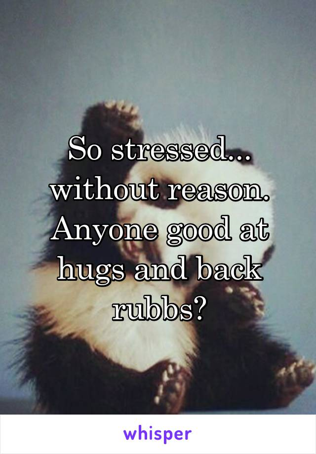 So stressed... without reason. Anyone good at hugs and back rubbs?