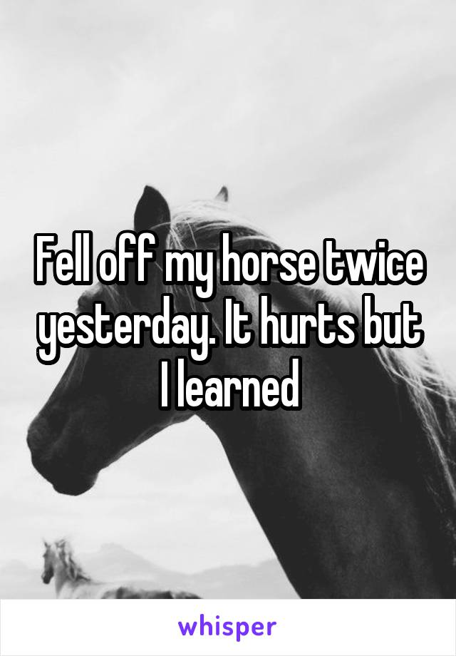 Fell off my horse twice yesterday. It hurts but I learned