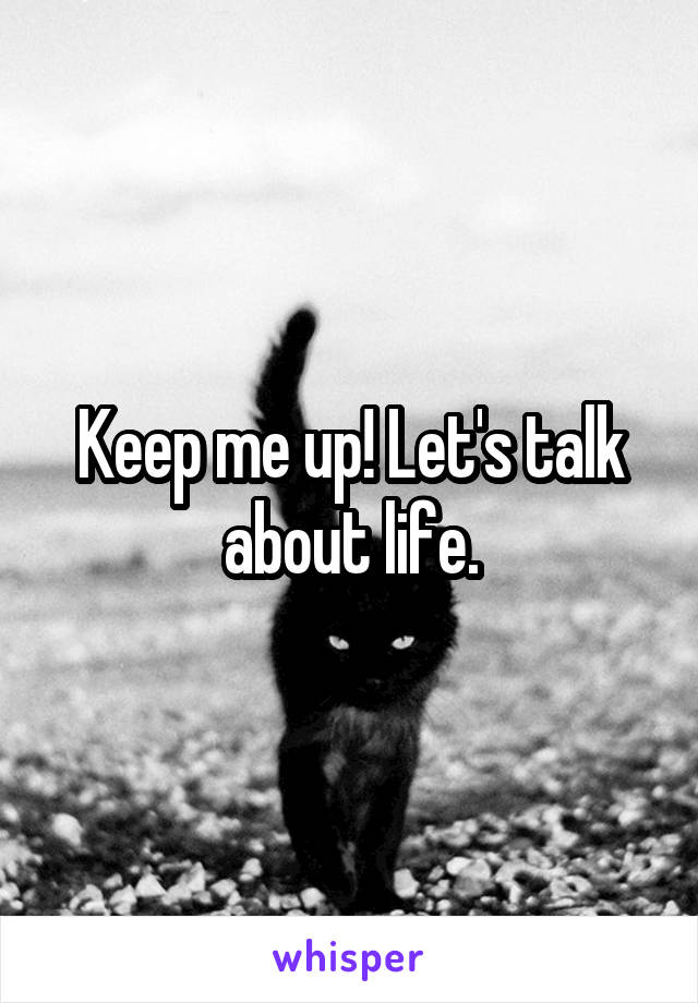 Keep me up! Let's talk about life.