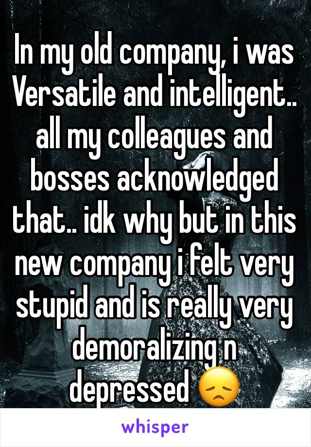 In my old company, i was Versatile and intelligent.. all my colleagues and bosses acknowledged that.. idk why but in this new company i felt very stupid and is really very demoralizing n depressed 😞