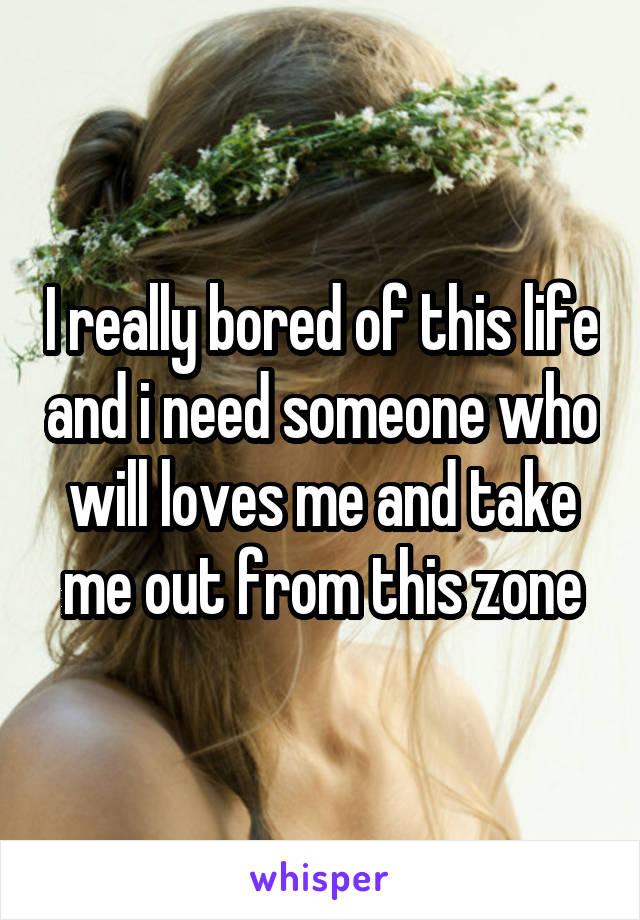 I really bored of this life and i need someone who will loves me and take me out from this zone