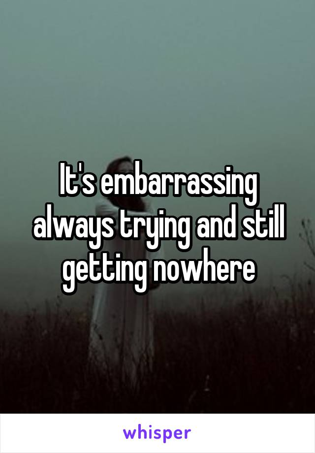 It's embarrassing always trying and still getting nowhere