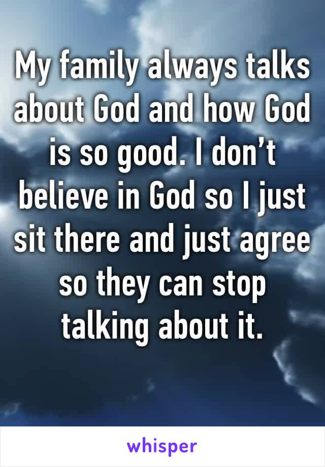 My family always talks about God and how God is so good. I don't believe in God so I just sit there and just agree so they can stop talking about it.