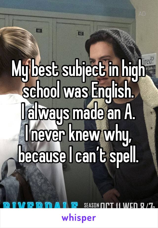 My best subject in high school was English.  I always made an A.  I never knew why, because I can't spell.