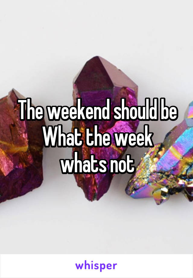 The weekend should be What the week whats not