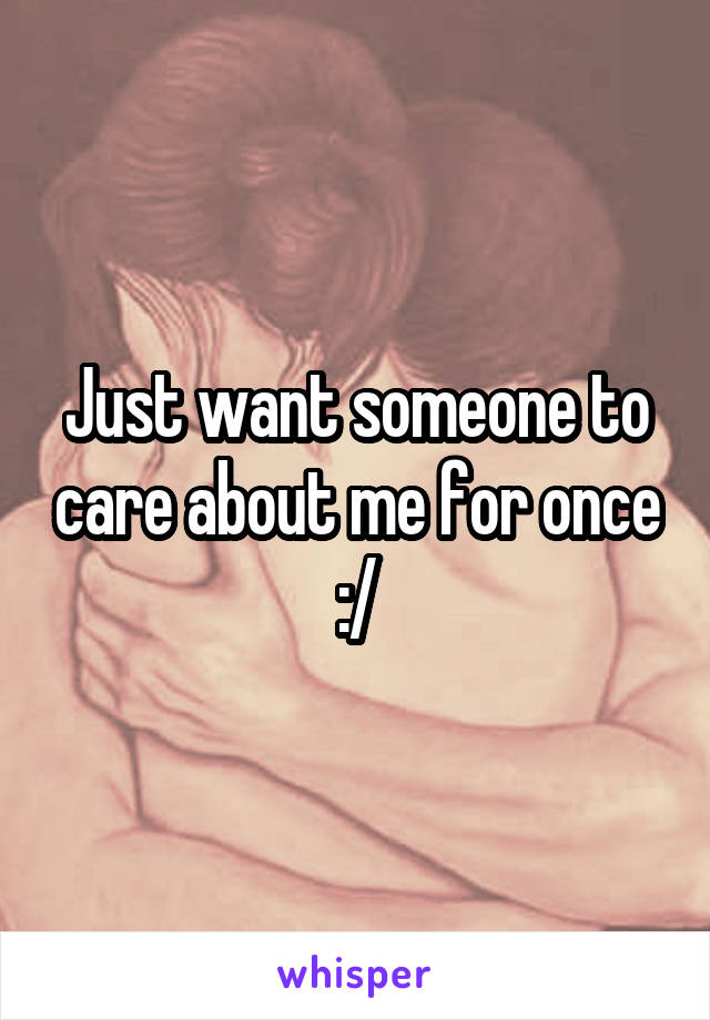 Just want someone to care about me for once :/