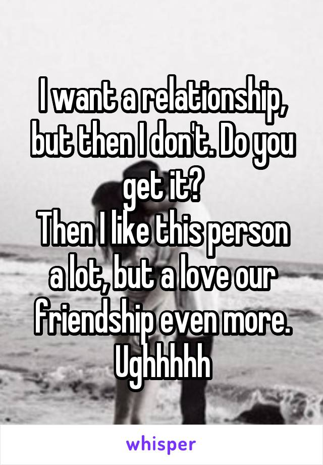 I want a relationship, but then I don't. Do you get it? Then I like this person a lot, but a love our friendship even more. Ughhhhh
