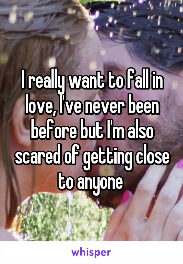 I really want to fall in love, I've never been before but I'm also scared of getting close to anyone