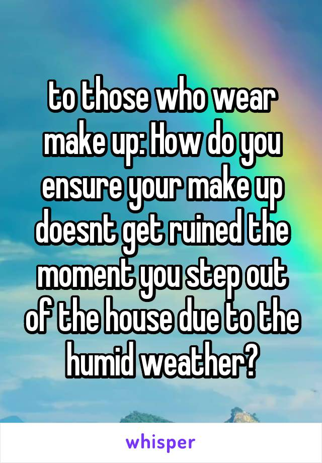to those who wear make up: How do you ensure your make up doesnt get ruined the moment you step out of the house due to the humid weather?
