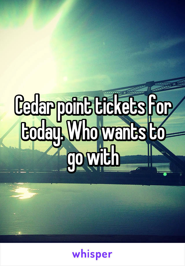 Cedar point tickets for today. Who wants to go with