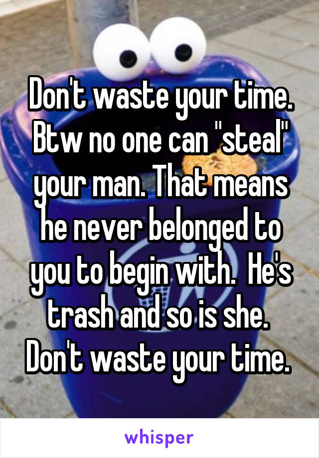 """Don't waste your time. Btw no one can """"steal"""" your man. That means he never belonged to you to begin with.  He's trash and so is she.  Don't waste your time."""