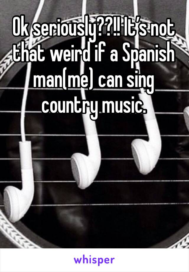 Ok seriously??!! It's not that weird if a Spanish man(me) can sing country music.