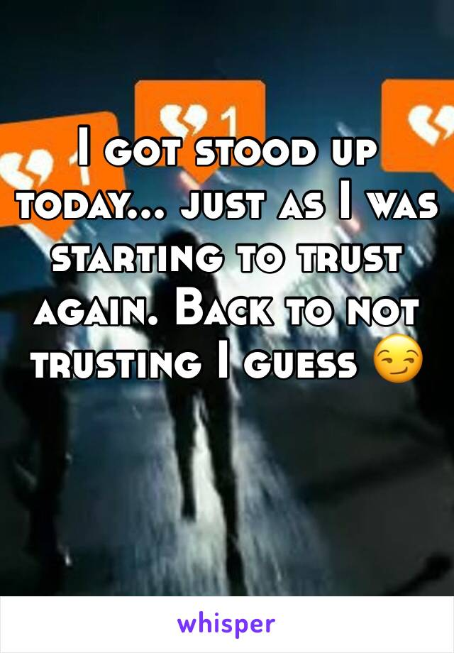 I got stood up today... just as I was starting to trust again. Back to not trusting I guess 😏