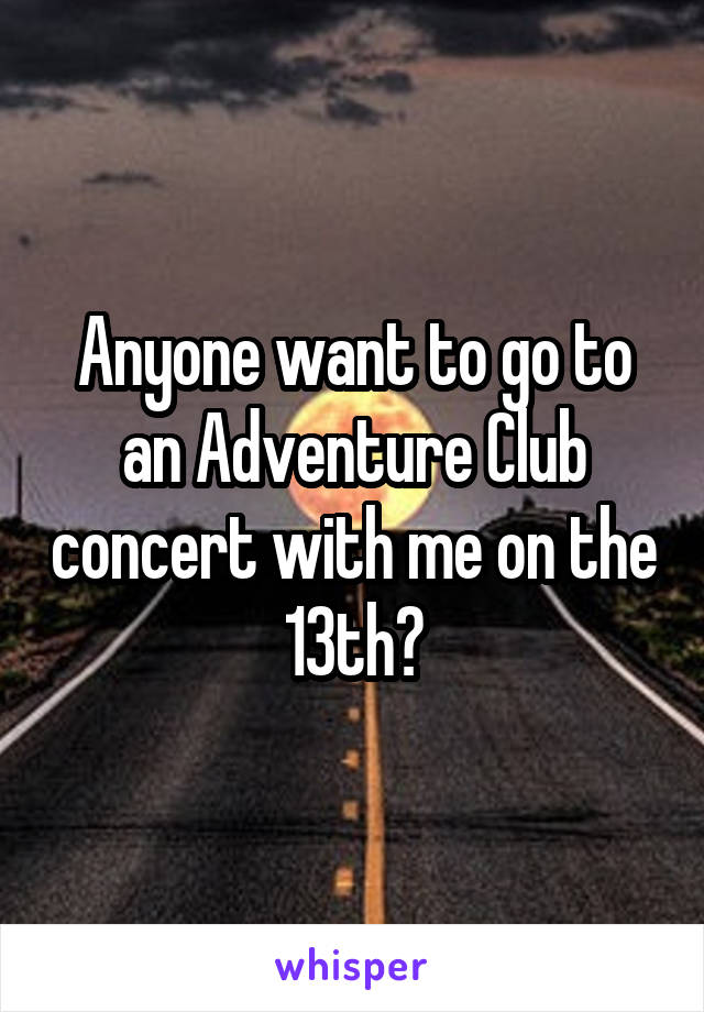 Anyone want to go to an Adventure Club concert with me on the 13th?