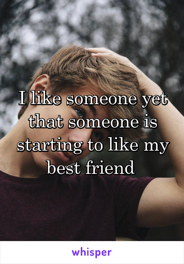 I like someone yet that someone is starting to like my best friend