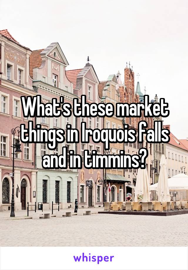 What's these market things in Iroquois falls and in timmins?
