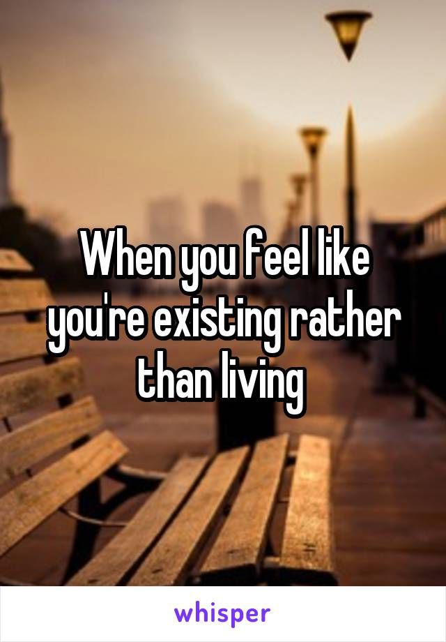 When you feel like you're existing rather than living