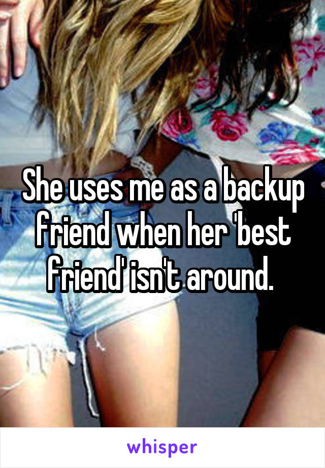 She uses me as a backup friend when her 'best friend' isn't around.