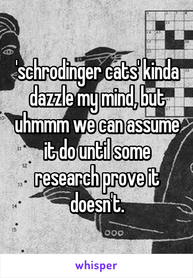 'schrodinger cats' kinda dazzle my mind, but uhmmm we can assume it do until some research prove it doesn't.