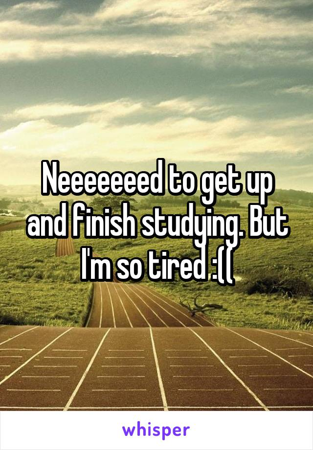 Neeeeeeed to get up and finish studying. But I'm so tired :((