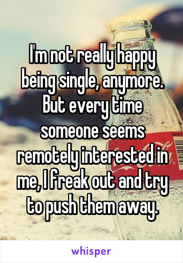 I'm not really happy being single, anymore. But every time someone seems remotely interested in me, I freak out and try to push them away.