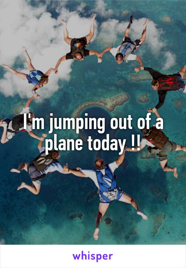 I'm jumping out of a plane today !!