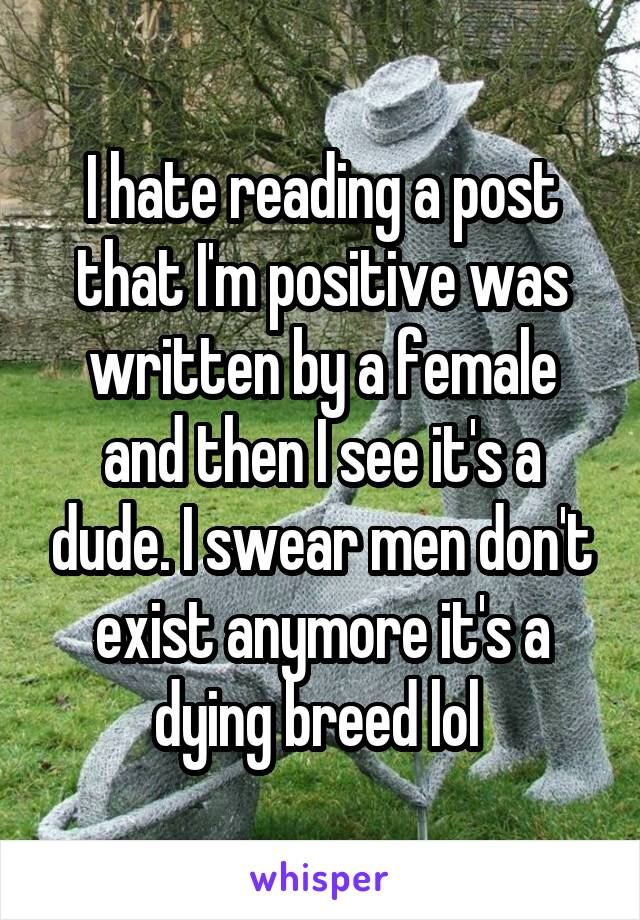 I hate reading a post that I'm positive was written by a female and then I see it's a dude. I swear men don't exist anymore it's a dying breed lol