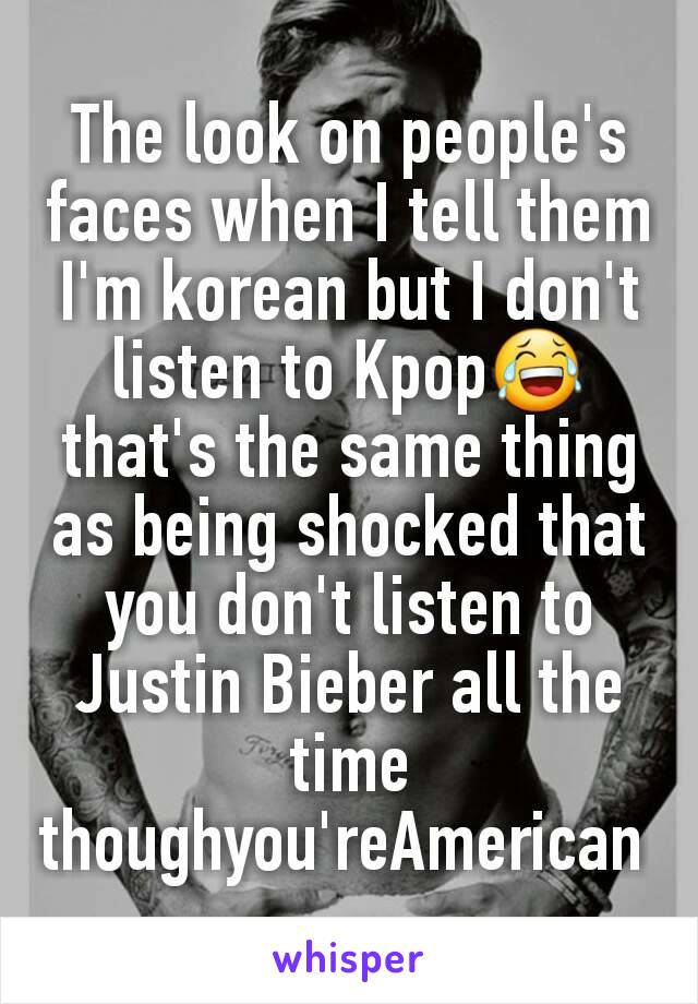 The look on people's faces when I tell them I'm korean but I don't listen to Kpop😂 that's the same thing as being shocked that you don't listen to Justin Bieber all the time thoughyou'reAmerican