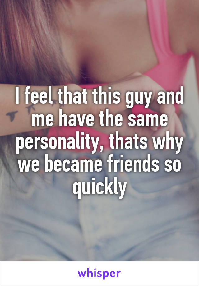 I feel that this guy and me have the same personality, thats why we became friends so quickly