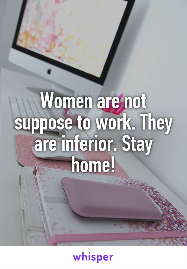 Women are not suppose to work. They are inferior. Stay home!
