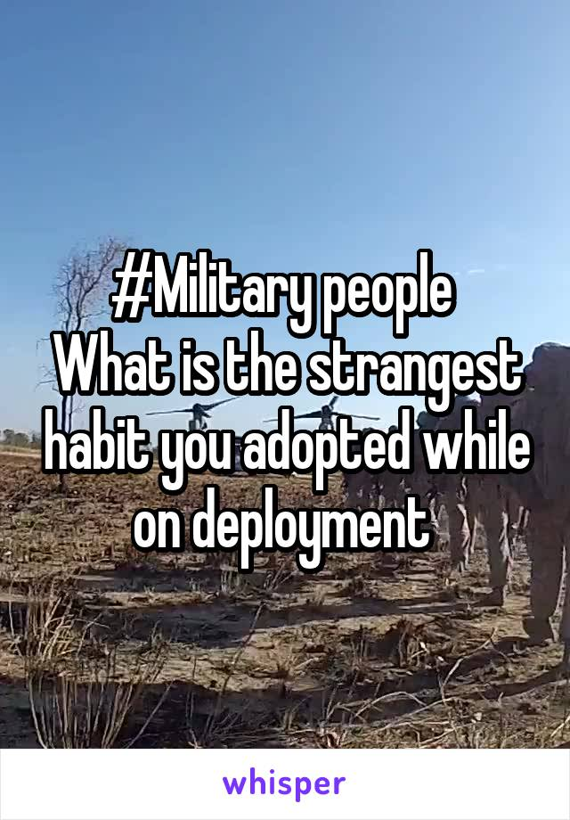 #Military people  What is the strangest habit you adopted while on deployment