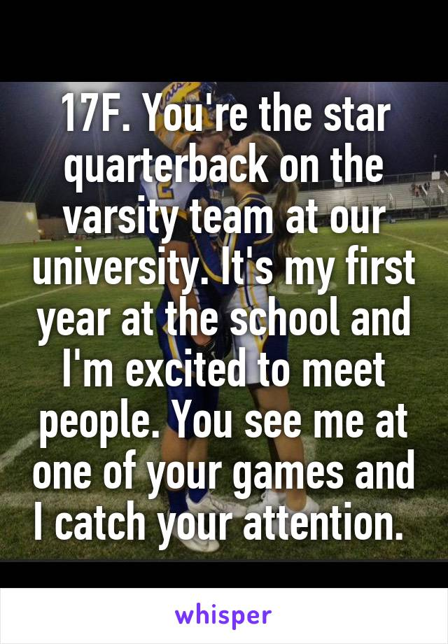 17F. You're the star quarterback on the varsity team at our university. It's my first year at the school and I'm excited to meet people. You see me at one of your games and I catch your attention.