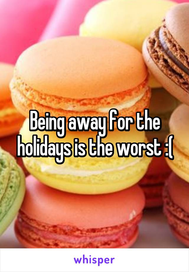 Being away for the holidays is the worst :(