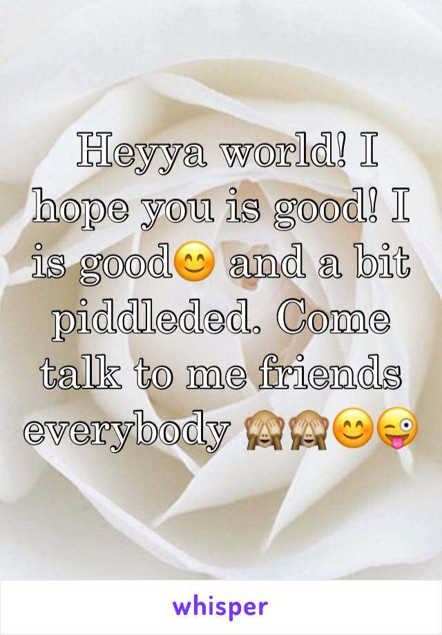 Heyya world! I hope you is good! I is good😊 and a bit piddleded. Come talk to me friends everybody 🙈🙈😊😜