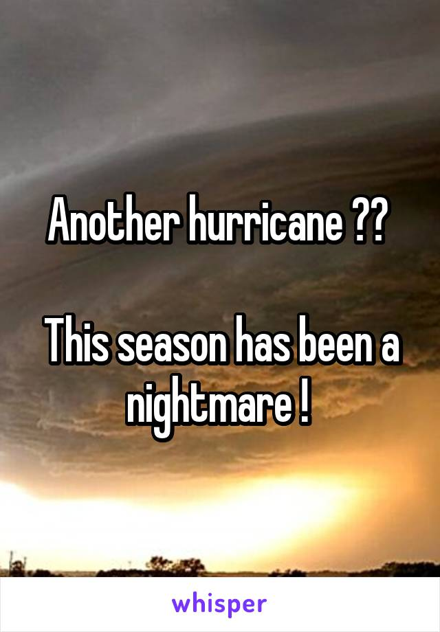 Another hurricane ??   This season has been a nightmare !