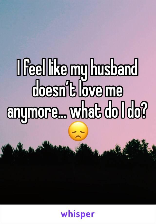 I feel like my husband doesn't love me anymore... what do I do? 😞