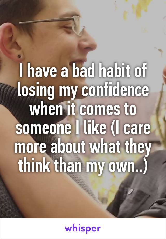 I have a bad habit of losing my confidence when it comes to someone I like (I care more about what they think than my own..)