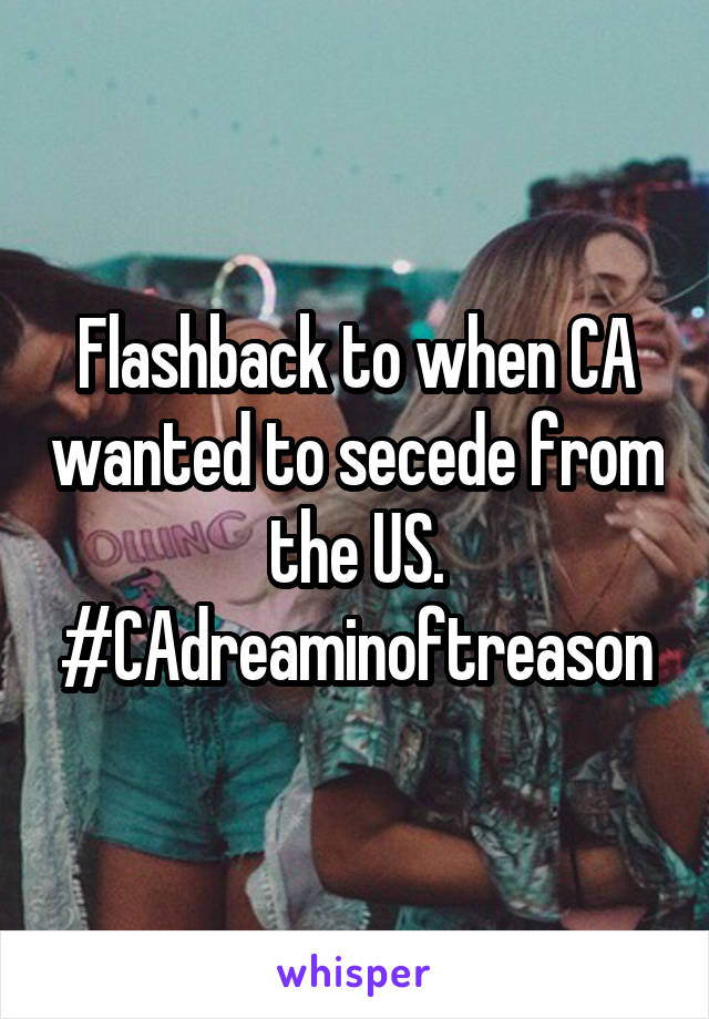 Flashback to when CA wanted to secede from the US. #CAdreaminoftreason