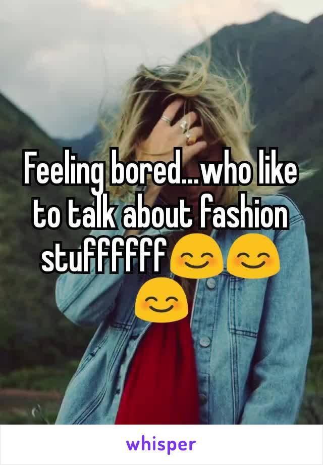 Feeling bored...who like to talk about fashion stuffffff😊😊😊