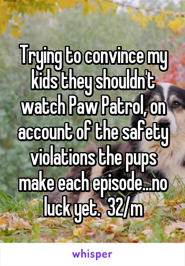 Trying to convince my kids they shouldn't watch Paw Patrol, on account of the safety violations the pups make each episode...no luck yet.  32/m