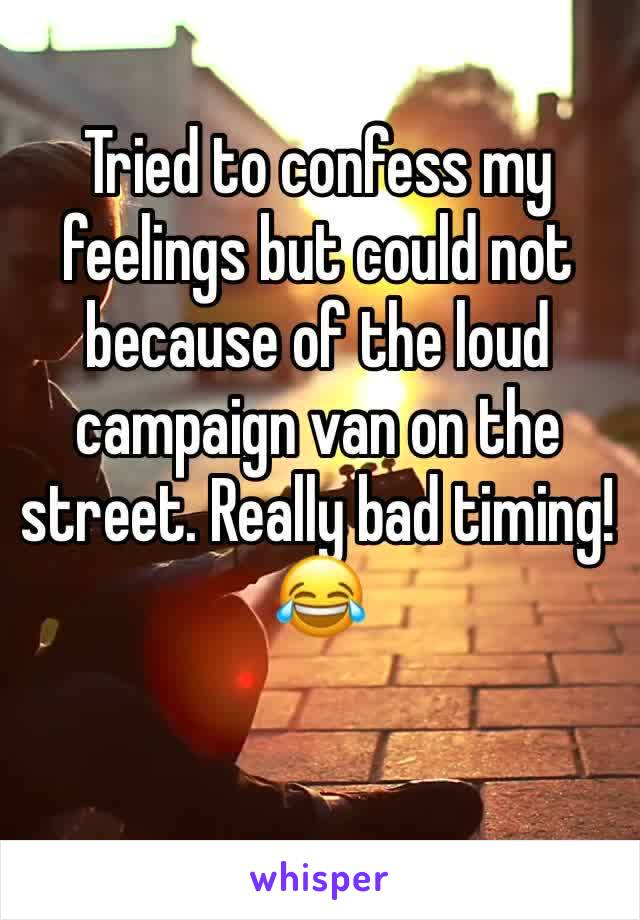 Tried to confess my feelings but could not because of the loud campaign van on the street. Really bad timing! 😂